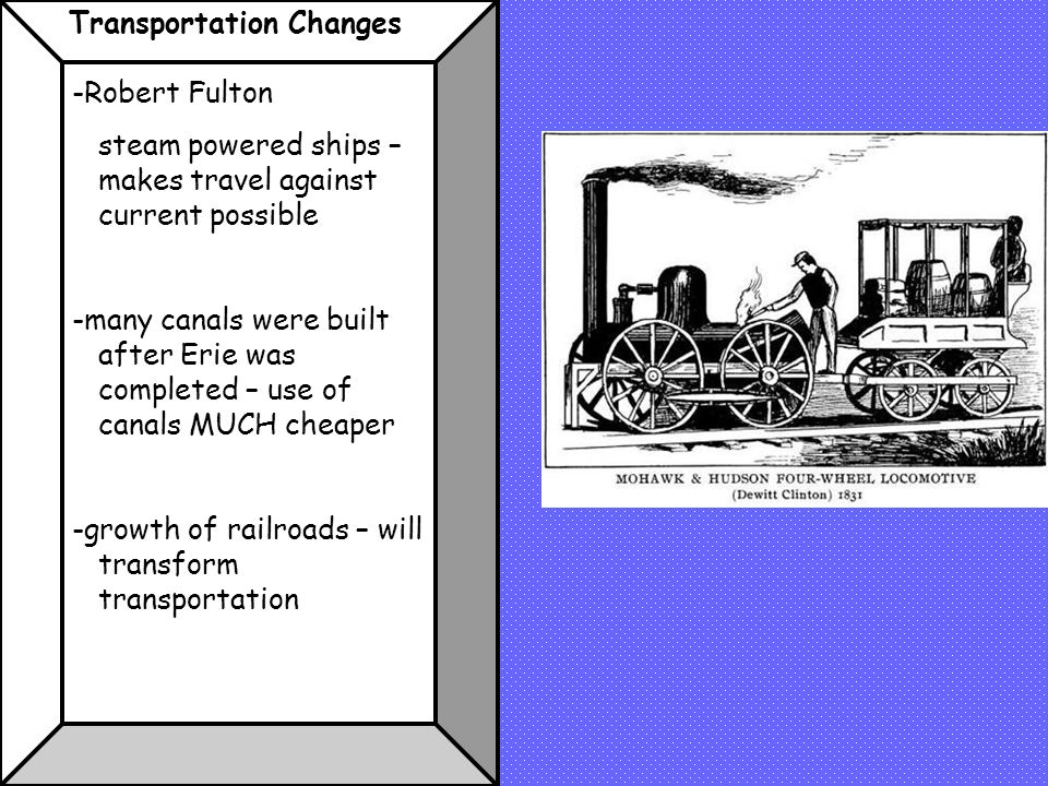Transportation Changes -Robert Fulton steam powered ships – makes travel against current possible -many canals were built after Erie was completed – use of canals MUCH cheaper -growth of railroads – will transform transportation