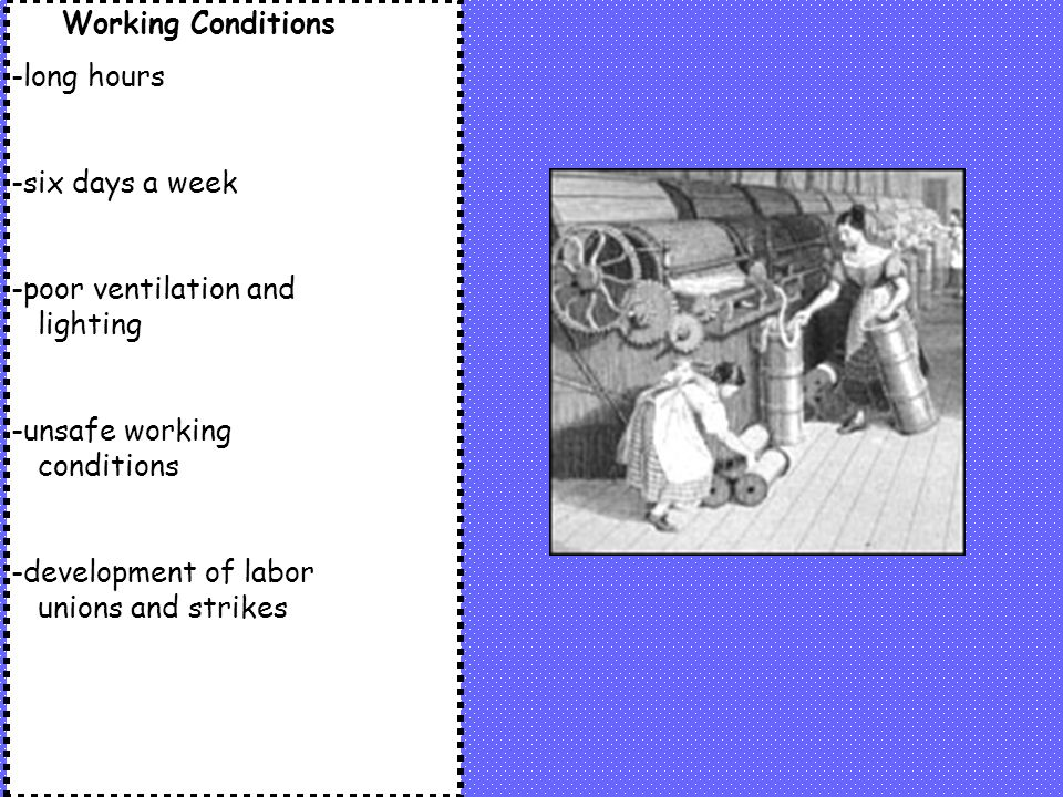 Working Conditions -long hours -six days a week -poor ventilation and lighting -unsafe working conditions -development of labor unions and strikes