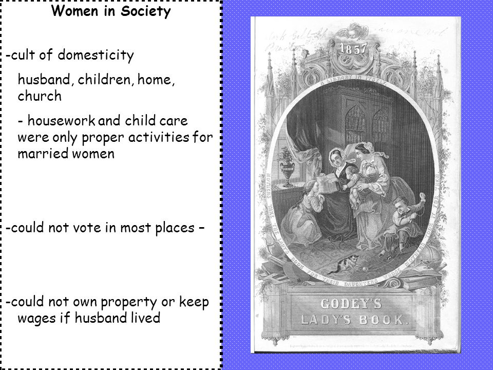Women in Society -cult of domesticity husband, children, home, church - housework and child care were only proper activities for married women -could not vote in most places – -could not own property or keep wages if husband lived