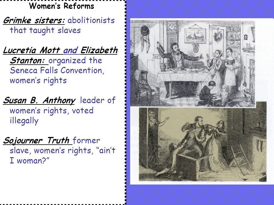 Women's Reforms Grimke sisters: abolitionists that taught slaves Lucretia Mott and Elizabeth Stanton: organized the Seneca Falls Convention, women's rights Susan B.