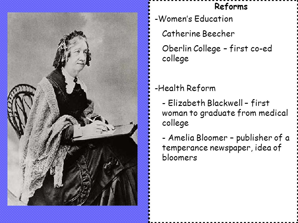 Reforms -Women's Education Catherine Beecher Oberlin College – first co-ed college -Health Reform - Elizabeth Blackwell – first woman to graduate from medical college - Amelia Bloomer – publisher of a temperance newspaper, idea of bloomers