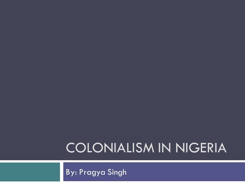 COLONIALISM IN NIGERIA By: Pragya Singh