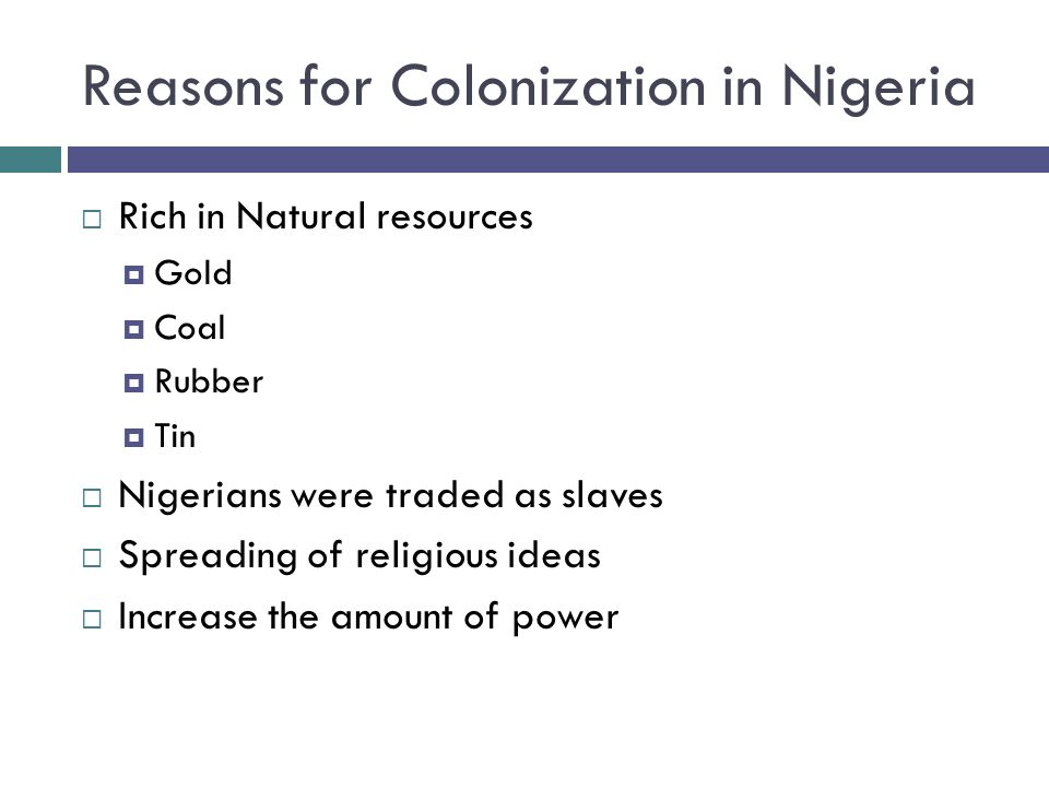 Reasons for Colonization in Nigeria  Rich in Natural resources  Gold  Coal  Rubber  Tin  Nigerians were traded as slaves  Spreading of religious ideas  Increase the amount of power