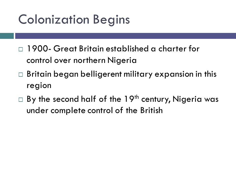 Colonization Begins  Great Britain established a charter for control over northern Nigeria  Britain began belligerent military expansion in this region  By the second half of the 19 th century, Nigeria was under complete control of the British