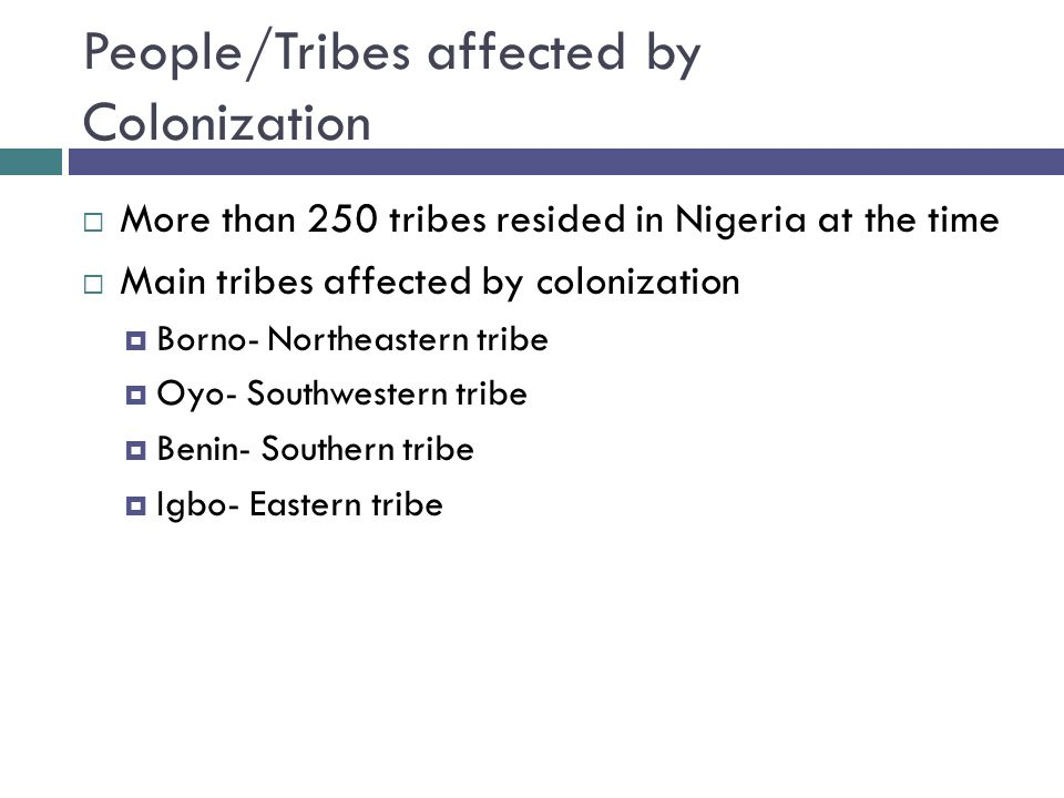 People/Tribes affected by Colonization  More than 250 tribes resided in Nigeria at the time  Main tribes affected by colonization  Borno- Northeastern tribe  Oyo- Southwestern tribe  Benin- Southern tribe  Igbo- Eastern tribe