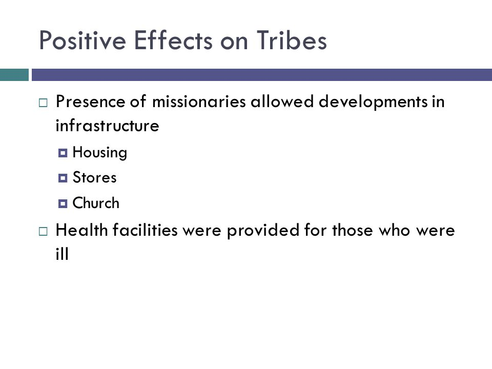 Positive Effects on Tribes  Presence of missionaries allowed developments in infrastructure  Housing  Stores  Church  Health facilities were provided for those who were ill