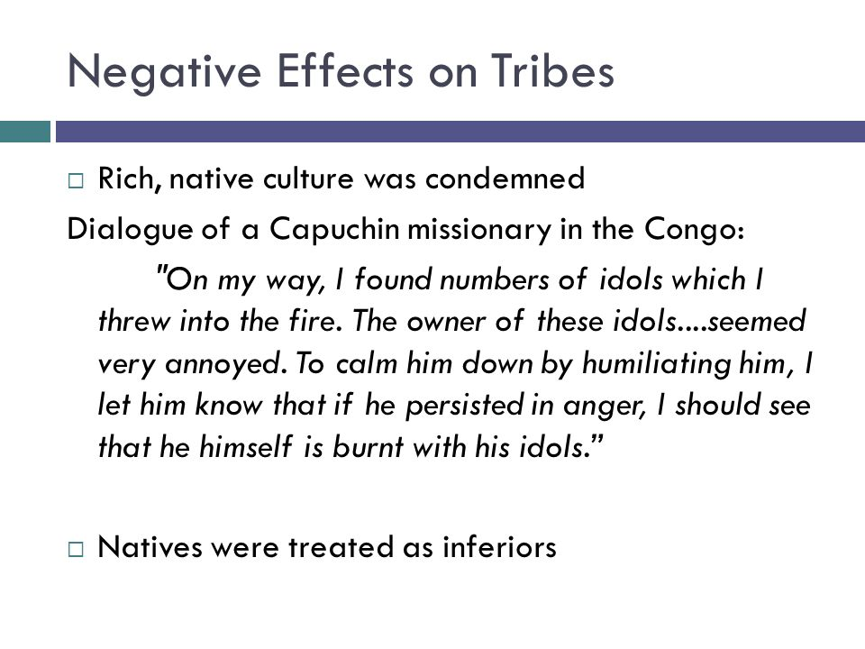Negative Effects on Tribes  Rich, native culture was condemned Dialogue of a Capuchin missionary in the Congo: On my way, I found numbers of idols which I threw into the fire.