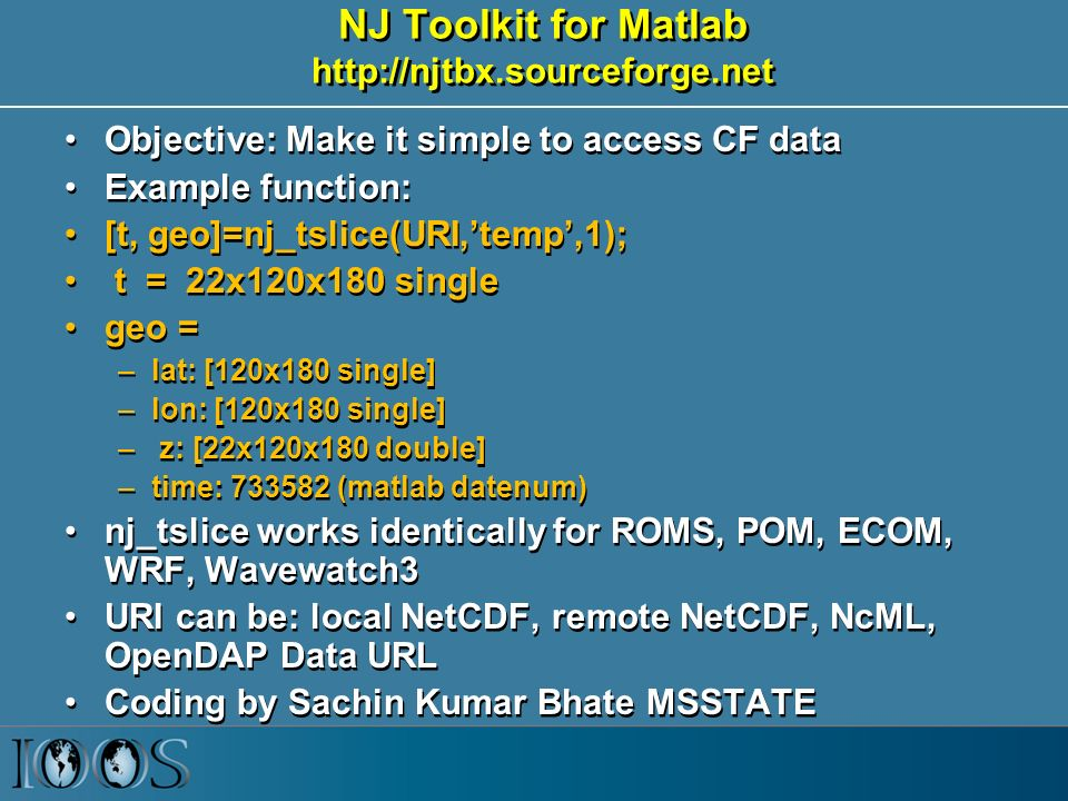 NJ Toolkit for Matlab   Objective: Make it simple to access CF data Example function: [t, geo]=nj_tslice(URI,'temp',1); t = 22x120x180 single geo = –lat: [120x180 single] –lon: [120x180 single] – z: [22x120x180 double] –time: (matlab datenum) nj_tslice works identically for ROMS, POM, ECOM, WRF, Wavewatch3 URI can be: local NetCDF, remote NetCDF, NcML, OpenDAP Data URL Coding by Sachin Kumar Bhate MSSTATE Objective: Make it simple to access CF data Example function: [t, geo]=nj_tslice(URI,'temp',1); t = 22x120x180 single geo = –lat: [120x180 single] –lon: [120x180 single] – z: [22x120x180 double] –time: (matlab datenum) nj_tslice works identically for ROMS, POM, ECOM, WRF, Wavewatch3 URI can be: local NetCDF, remote NetCDF, NcML, OpenDAP Data URL Coding by Sachin Kumar Bhate MSSTATE