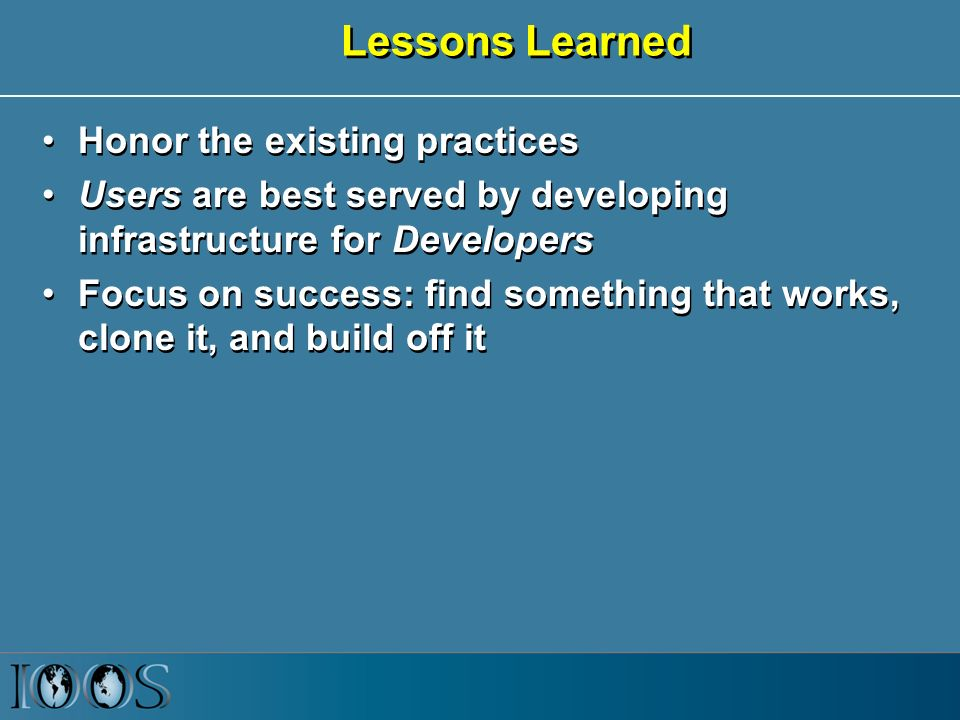 Lessons Learned Honor the existing practices Users are best served by developing infrastructure for Developers Focus on success: find something that works, clone it, and build off it Honor the existing practices Users are best served by developing infrastructure for Developers Focus on success: find something that works, clone it, and build off it