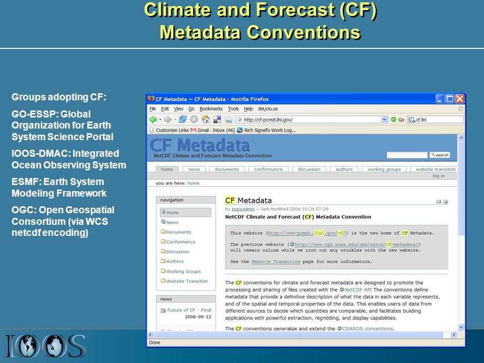 Climate and Forecast (CF) Metadata Conventions Groups adopting CF: GO-ESSP: Global Organization for Earth System Science Portal IOOS-DMAC: Integrated Ocean Observing System ESMF: Earth System Modeling Framework OGC: Open Geospatial Consortium (via WCS netcdf encoding)