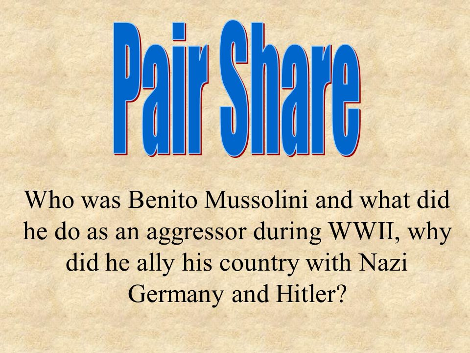 Who was Benito Mussolini and what did he do as an aggressor during WWII, why did he ally his country with Nazi Germany and Hitler