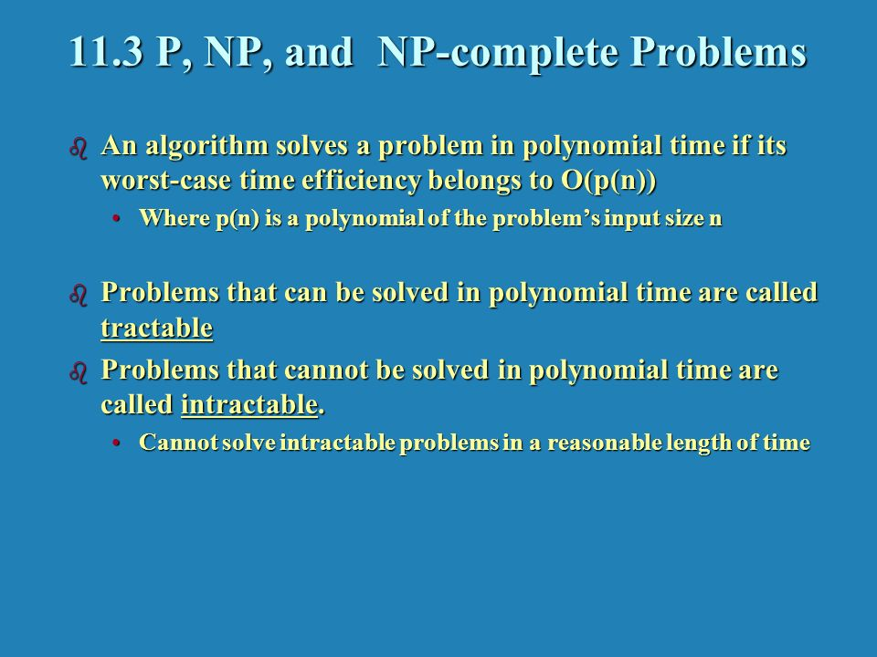 11.3 P, NP, and NP-complete Problems b An algorithm solves a problem in polynomial time if its worst-case time efficiency belongs to O(p(n)) Where p(n) is a polynomial of the problem's input size nWhere p(n) is a polynomial of the problem's input size n b Problems that can be solved in polynomial time are called tractable b Problems that cannot be solved in polynomial time are called intractable.