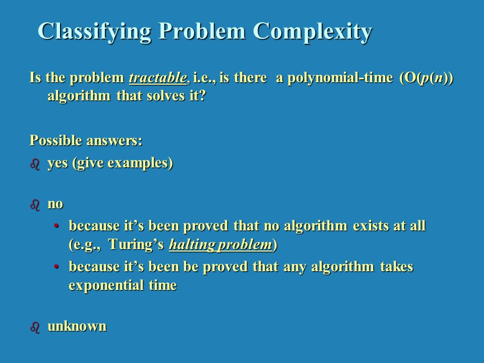 Classifying Problem Complexity Is the problem tractable, i.e., is there a polynomial-time (O(p(n)) algorithm that solves it.