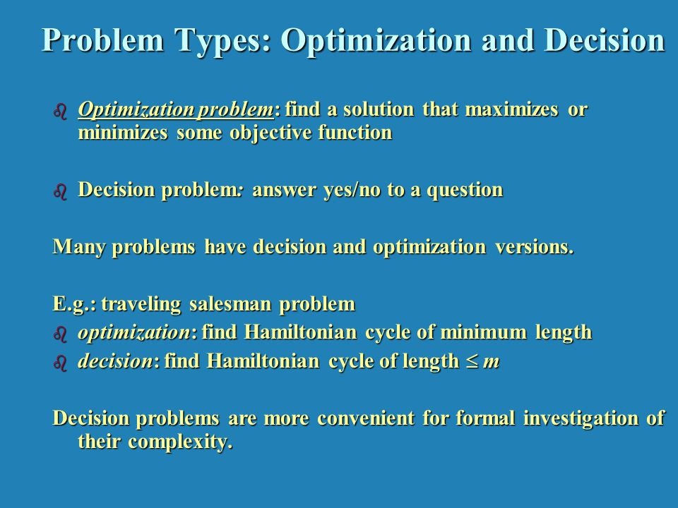 Problem Types: Optimization and Decision b Optimization problem: find a solution that maximizes or minimizes some objective function b Decision problem: answer yes/no to a question Many problems have decision and optimization versions.