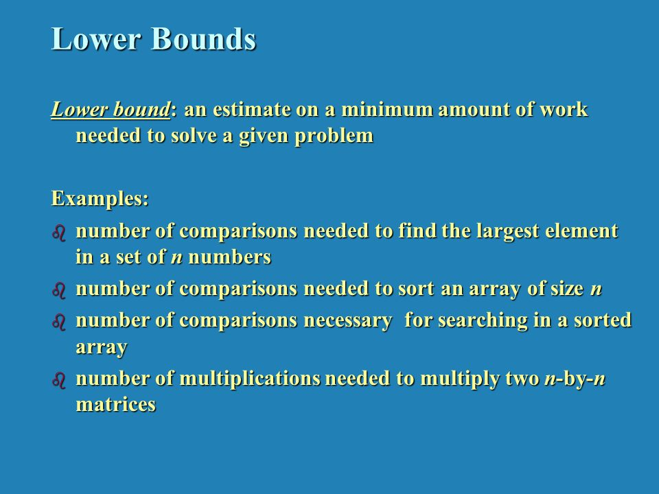 Lower Bounds Lower bound: an estimate on a minimum amount of work needed to solve a given problem Examples: b number of comparisons needed to find the largest element in a set of n numbers b number of comparisons needed to sort an array of size n b number of comparisons necessary for searching in a sorted array b number of multiplications needed to multiply two n-by-n matrices