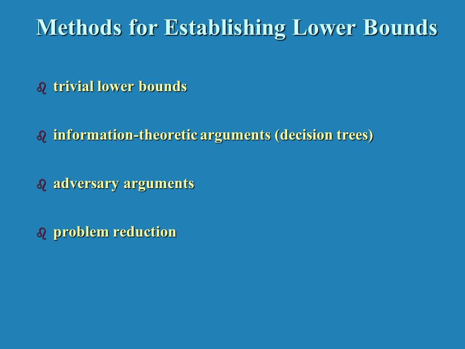 Methods for Establishing Lower Bounds b trivial lower bounds b information-theoretic arguments (decision trees) b adversary arguments b problem reduction