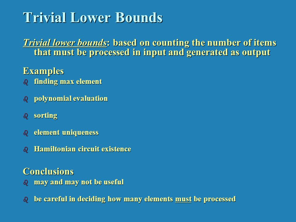 Trivial Lower Bounds Trivial lower bounds: based on counting the number of items that must be processed in input and generated as output Examples b finding max element b polynomial evaluation b sorting b element uniqueness b Hamiltonian circuit existence Conclusions b may and may not be useful b be careful in deciding how many elements must be processed