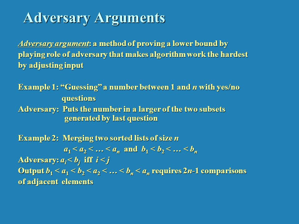 Adversary Arguments Adversary argument: a method of proving a lower bound by playing role of adversary that makes algorithm work the hardest by adjusting input Example 1: Guessing a number between 1 and n with yes/no questions questions Adversary: Puts the number in a larger of the two subsets generated by last question Example 2: Merging two sorted lists of size n a 1 < a 2 < … < a n and b 1 < b 2 < … < b n a 1 < a 2 < … < a n and b 1 < b 2 < … < b n Adversary: a i < b j iff i < j Output b 1 < a 1 < b 2 < a 2 < … < b n < a n requires 2n-1 comparisons of adjacent elements