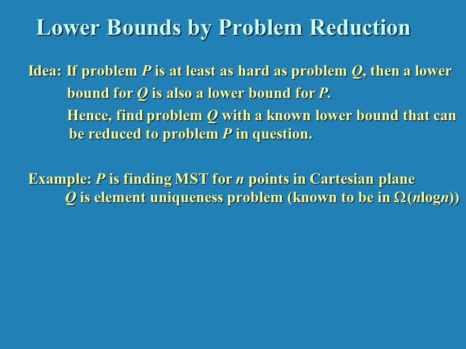 Lower Bounds by Problem Reduction Idea: If problem P is at least as hard as problem Q, then a lower bound for Q is also a lower bound for P.