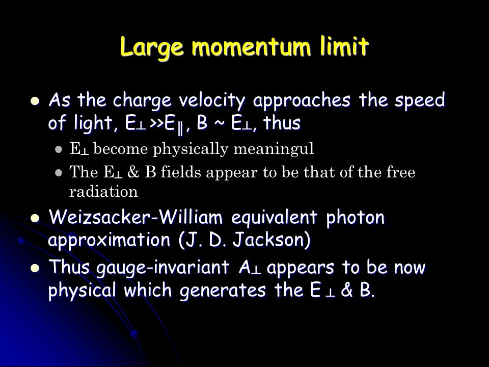 Large momentum limit As the charge velocity approaches the speed of light, E ┴ >>E ║, B ~ E ┴, thus As the charge velocity approaches the speed of light, E ┴ >>E ║, B ~ E ┴, thus E ┴ become physically meaningul The E ┴ & B fields appear to be that of the free radiation Weizsacker-William equivalent photon approximation (J.