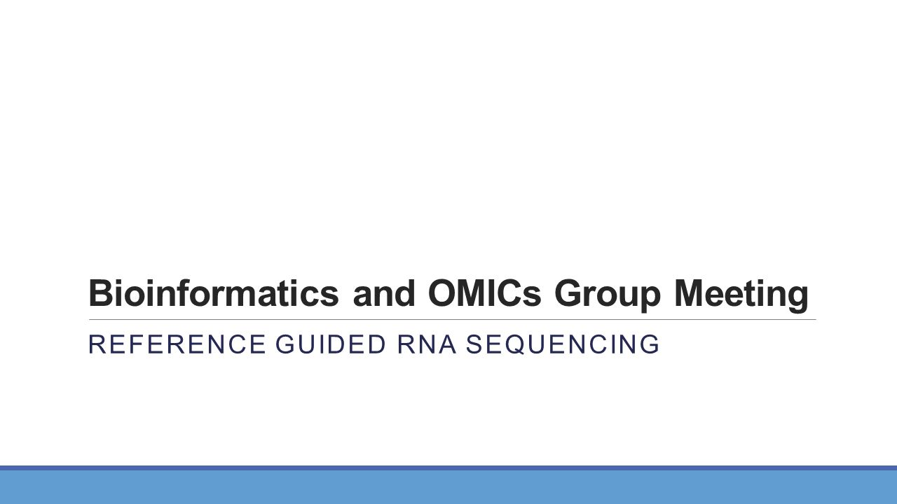 Bioinformatics and OMICs Group Meeting REFERENCE GUIDED RNA SEQUENCING