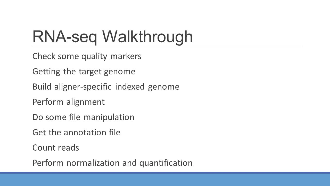 RNA-seq Walkthrough Check some quality markers Getting the target genome Build aligner-specific indexed genome Perform alignment Do some file manipulation Get the annotation file Count reads Perform normalization and quantification