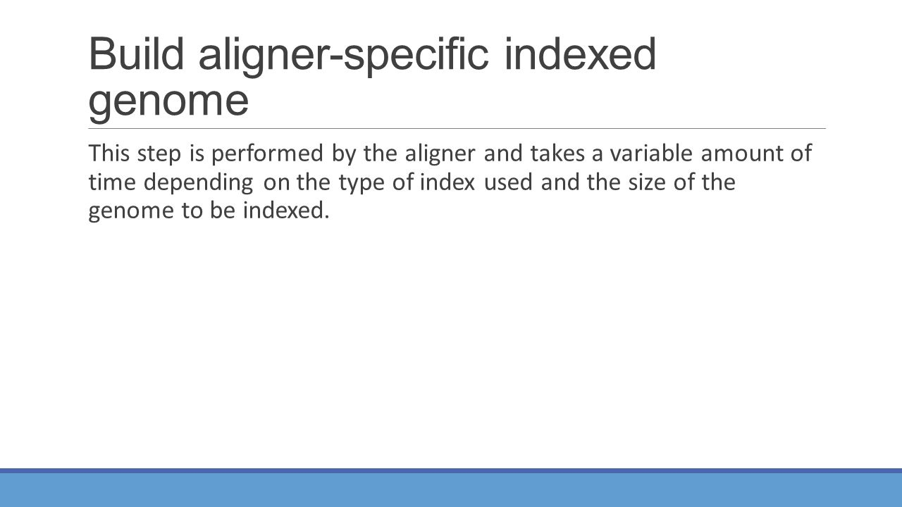Build aligner-specific indexed genome This step is performed by the aligner and takes a variable amount of time depending on the type of index used and the size of the genome to be indexed.