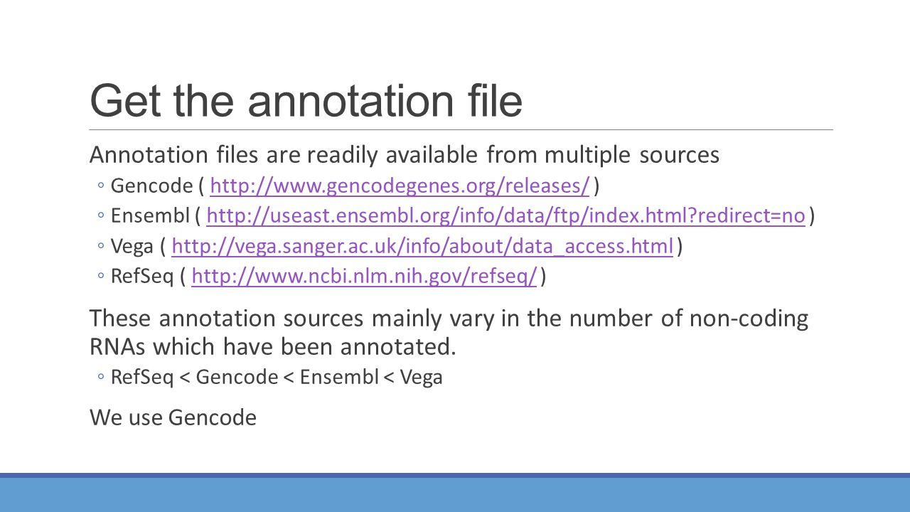 Get the annotation file Annotation files are readily available from multiple sources ◦Gencode (   )  ◦Ensembl (   redirect=no )  redirect=no ◦Vega (   )  ◦RefSeq (   )  These annotation sources mainly vary in the number of non-coding RNAs which have been annotated.