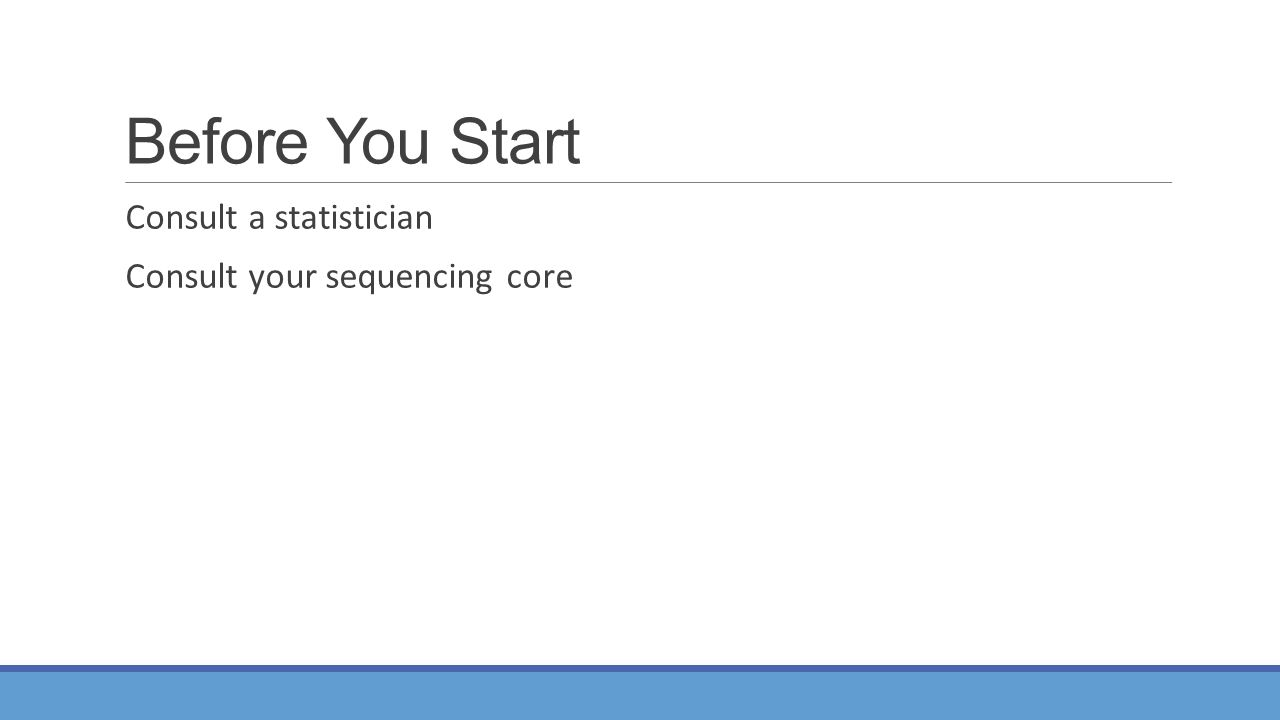 Before You Start Consult a statistician Consult your sequencing core