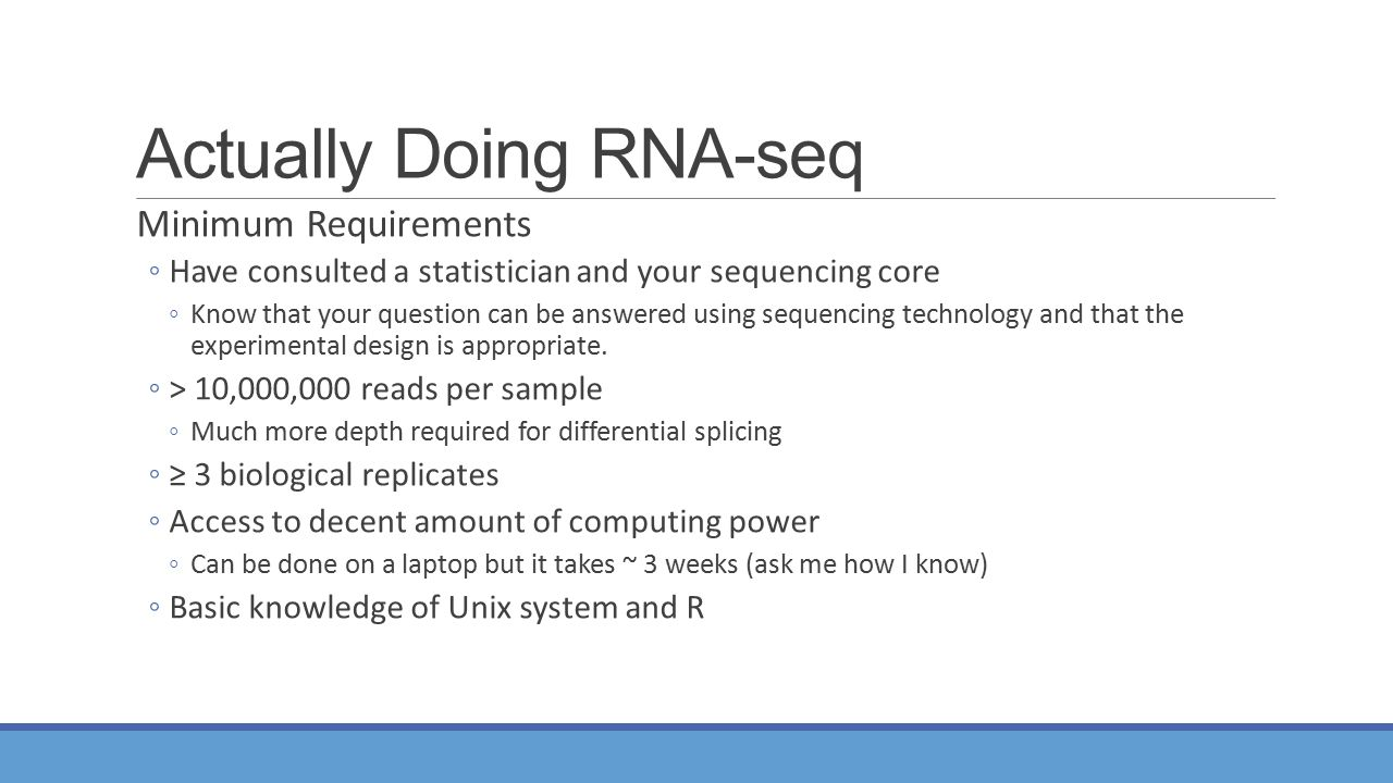 Actually Doing RNA-seq Minimum Requirements ◦Have consulted a statistician and your sequencing core ◦Know that your question can be answered using sequencing technology and that the experimental design is appropriate.