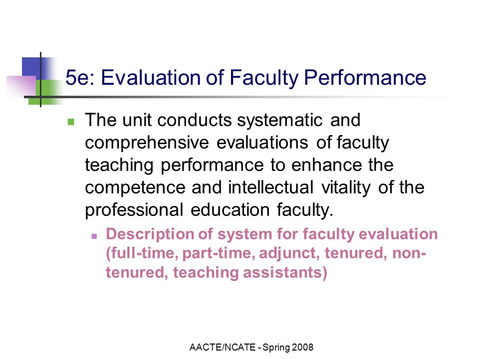 AACTE/NCATE - Spring e: Evaluation of Faculty Performance The unit conducts systematic and comprehensive evaluations of faculty teaching performance to enhance the competence and intellectual vitality of the professional education faculty.