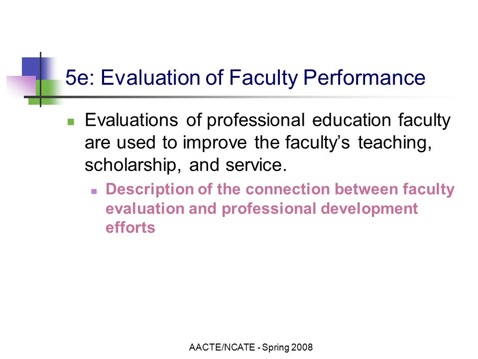 AACTE/NCATE - Spring e: Evaluation of Faculty Performance Evaluations of professional education faculty are used to improve the faculty's teaching, scholarship, and service.