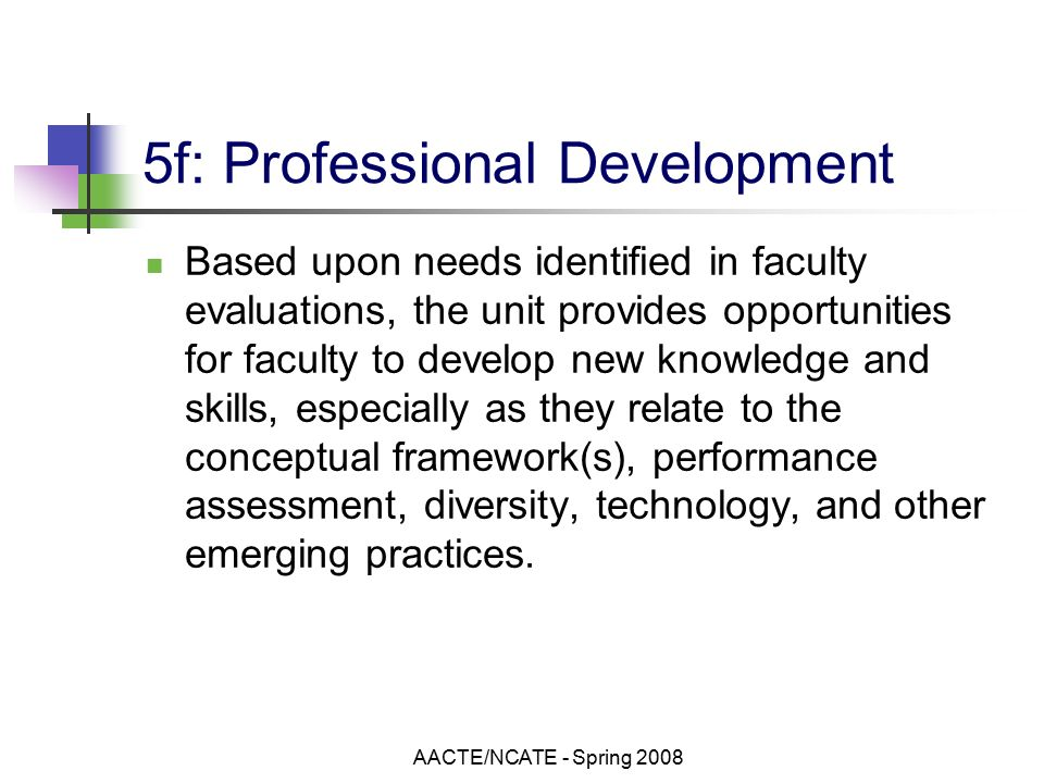 AACTE/NCATE - Spring f: Professional Development Based upon needs identified in faculty evaluations, the unit provides opportunities for faculty to develop new knowledge and skills, especially as they relate to the conceptual framework(s), performance assessment, diversity, technology, and other emerging practices.