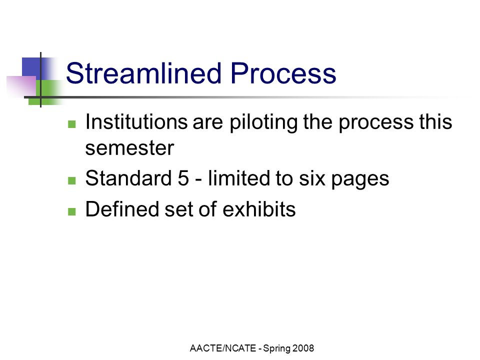 AACTE/NCATE - Spring 2008 Streamlined Process Institutions are piloting the process this semester Standard 5 - limited to six pages Defined set of exhibits