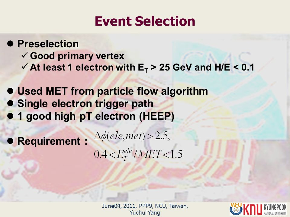 June04, 2011, PPP9, NCU, Taiwan, Yuchul Yang Event Selection Preselection Good primary vertex At least 1 electron with E T > 25 GeV and H/E < 0.1 Used MET from particle flow algorithm Single electron trigger path 1 good high pT electron (HEEP) Requirement :