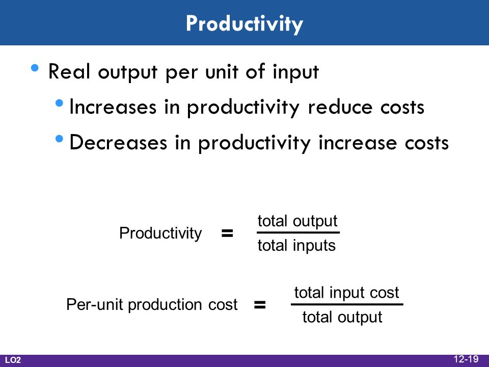 Productivity Real output per unit of input Increases in productivity reduce costs Decreases in productivity increase costs LO2 Per-unit production cost = total input cost total output Productivity = total output total inputs 12-19