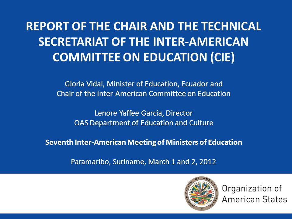 REPORT OF THE CHAIR AND THE TECHNICAL SECRETARIAT OF THE INTER-AMERICAN COMMITTEE ON EDUCATION (CIE) Gloria Vidal, Minister of Education, Ecuador and Chair of the Inter-American Committee on Education Lenore Yaffee García, Director OAS Department of Education and Culture Seventh Inter-American Meeting of Ministers of Education Paramaribo, Suriname, March 1 and 2, 2012