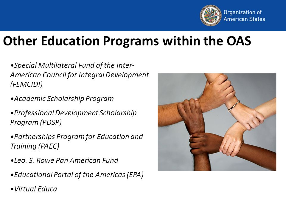 Other Education Programs within the OAS Special Multilateral Fund of the Inter- American Council for Integral Development (FEMCIDI) Academic Scholarship Program Professional Development Scholarship Program (PDSP) Partnerships Program for Education and Training (PAEC) Leo.