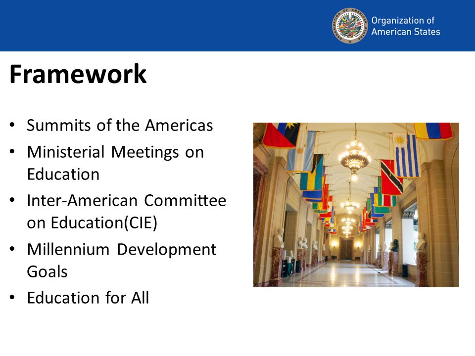 Framework Summits of the Americas Ministerial Meetings on Education Inter-American Committee on Education(CIE) Millennium Development Goals Education for All