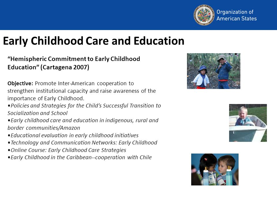 Early Childhood Care and Education Hemispheric Commitment to Early Childhood Education (Cartagena 2007) Objective: Promote Inter-American cooperation to strengthen institutional capacity and raise awareness of the importance of Early Childhood.