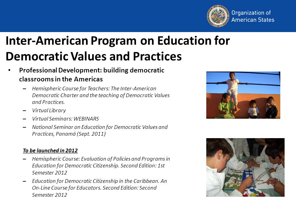 Inter-American Program on Education for Democratic Values and Practices Professional Development: building democratic classrooms in the Americas – Hemispheric Course for Teachers: The Inter-American Democratic Charter and the teaching of Democratic Values and Practices.