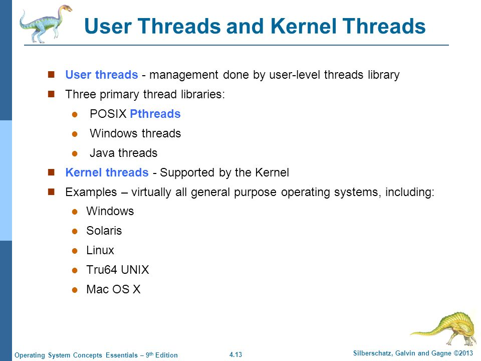 4.13 Silberschatz, Galvin and Gagne ©2013 Operating System Concepts Essentials – 9 th Edition User Threads and Kernel Threads User threads - management done by user-level threads library Three primary thread libraries: POSIX Pthreads Windows threads Java threads Kernel threads - Supported by the Kernel Examples – virtually all general purpose operating systems, including: Windows Solaris Linux Tru64 UNIX Mac OS X