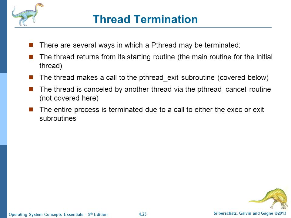 4.23 Silberschatz, Galvin and Gagne ©2013 Operating System Concepts Essentials – 9 th Edition Thread Termination There are several ways in which a Pthread may be terminated: The thread returns from its starting routine (the main routine for the initial thread) The thread makes a call to the pthread_exit subroutine (covered below) The thread is canceled by another thread via the pthread_cancel routine (not covered here) The entire process is terminated due to a call to either the exec or exit subroutines