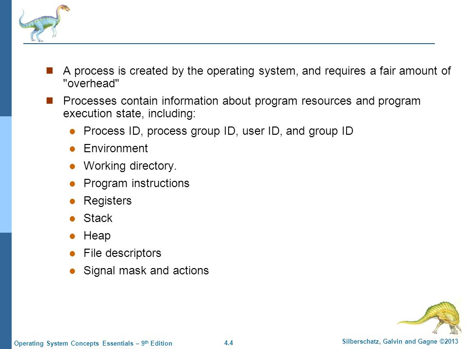 4.4 Silberschatz, Galvin and Gagne ©2013 Operating System Concepts Essentials – 9 th Edition A process is created by the operating system, and requires a fair amount of overhead Processes contain information about program resources and program execution state, including: Process ID, process group ID, user ID, and group ID Environment Working directory.