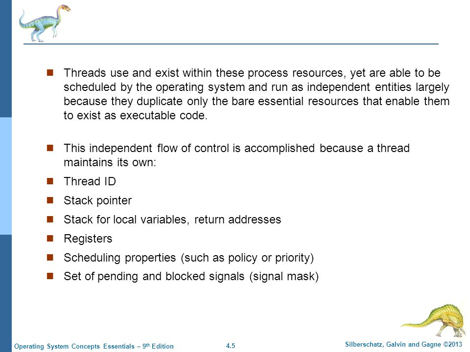4.5 Silberschatz, Galvin and Gagne ©2013 Operating System Concepts Essentials – 9 th Edition Threads use and exist within these process resources, yet are able to be scheduled by the operating system and run as independent entities largely because they duplicate only the bare essential resources that enable them to exist as executable code.