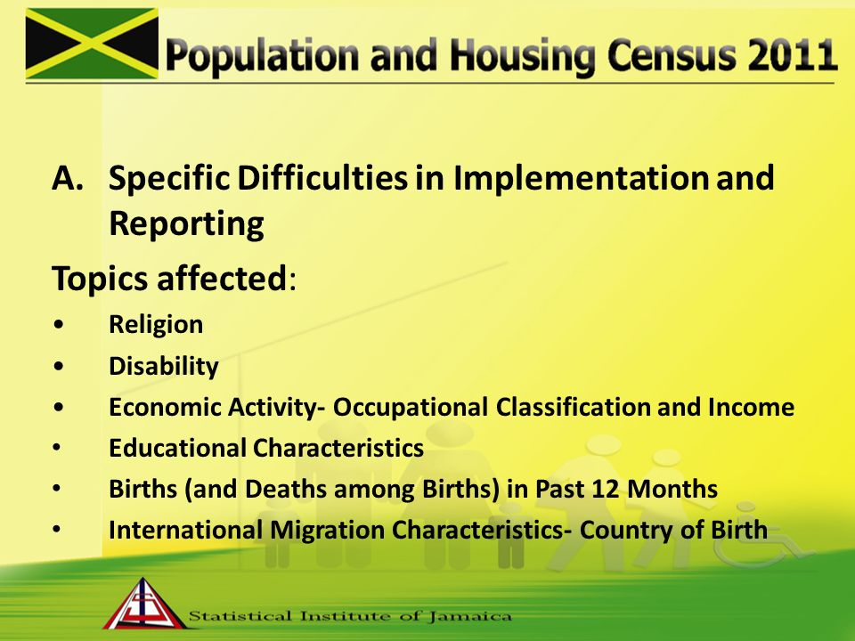 A.Specific Difficulties in Implementation and Reporting Topics affected: Religion Disability Economic Activity- Occupational Classification and Income Educational Characteristics Births (and Deaths among Births) in Past 12 Months International Migration Characteristics- Country of Birth