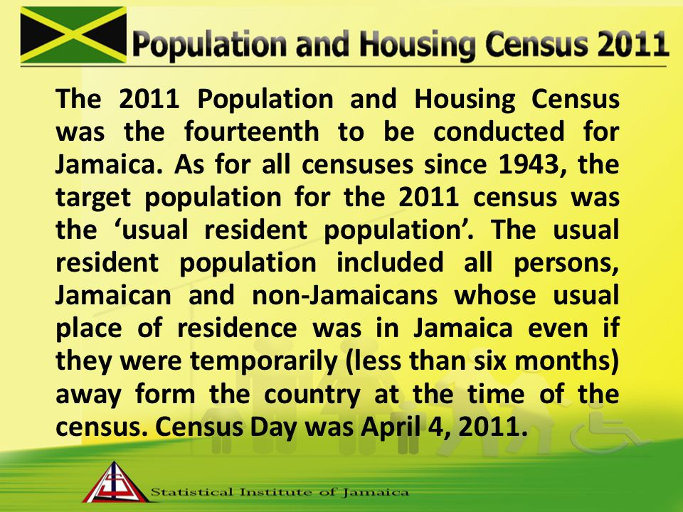 The 2011 Population and Housing Census was the fourteenth to be conducted for Jamaica.