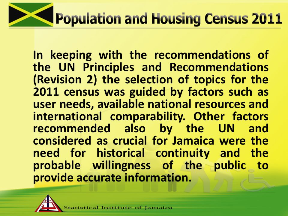 In keeping with the recommendations of the UN Principles and Recommendations (Revision 2) the selection of topics for the 2011 census was guided by factors such as user needs, available national resources and international comparability.