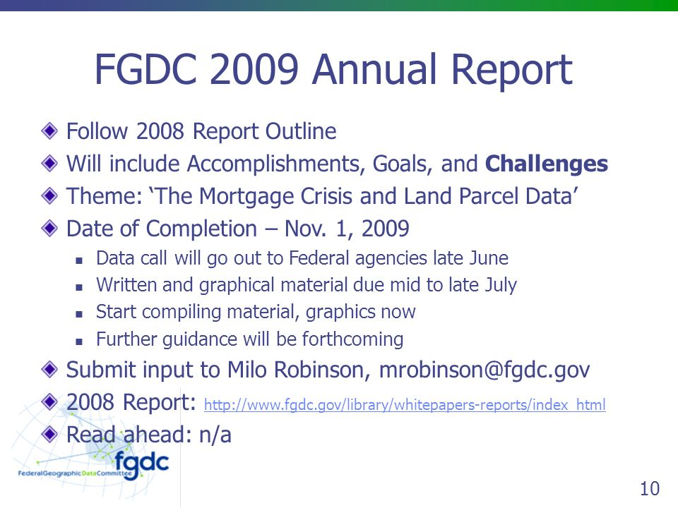 10 FGDC 2009 Annual Report Follow 2008 Report Outline Will include Accomplishments, Goals, and Challenges Theme: 'The Mortgage Crisis and Land Parcel Data' Date of Completion – Nov.