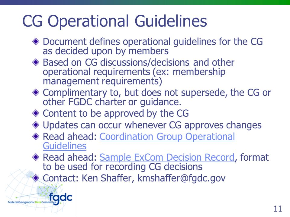 11 CG Operational Guidelines Document defines operational guidelines for the CG as decided upon by members Based on CG discussions/decisions and other operational requirements (ex: membership management requirements) Complimentary to, but does not supersede, the CG or other FGDC charter or guidance.